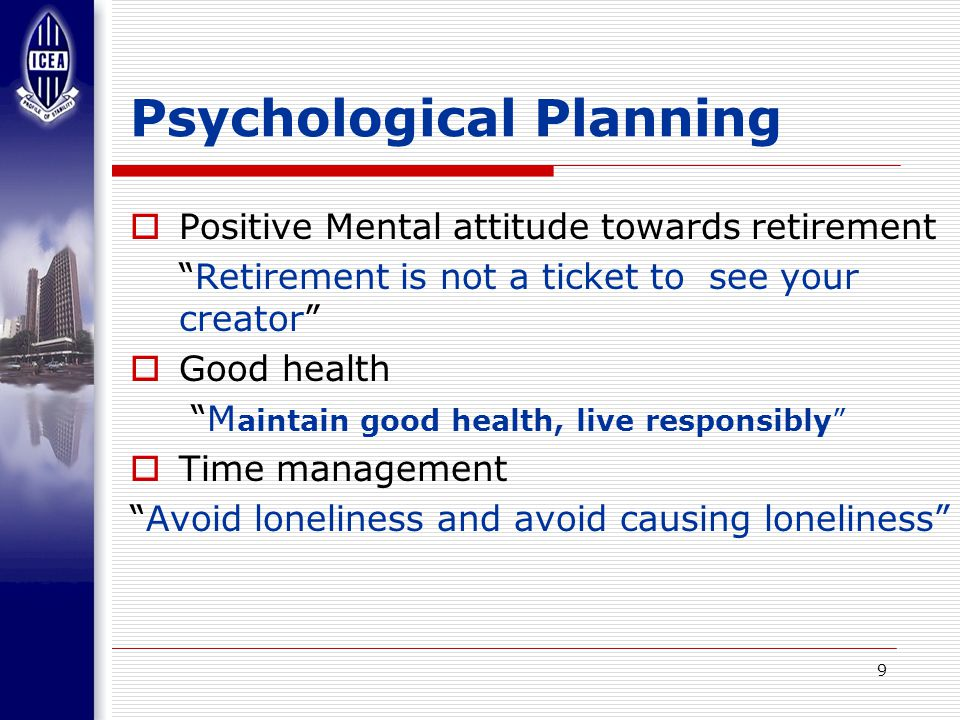 9 Psychological Planning  Positive Mental attitude towards retirement Retirement is not a ticket to see your creator  Good health M aintain good health, live responsibly  Time management Avoid loneliness and avoid causing loneliness