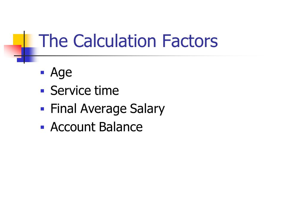 The Calculation Factors  Age  Service time  Final Average Salary  Account Balance