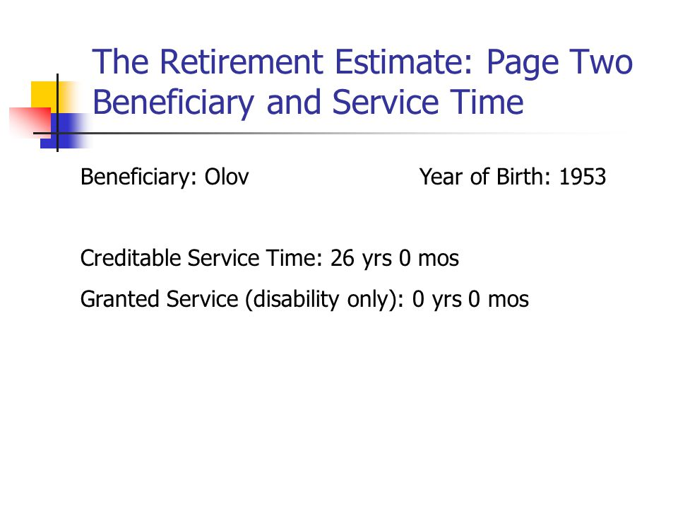 The Retirement Estimate: Page Two Beneficiary and Service Time Beneficiary: OlovYear of Birth: 1953 Creditable Service Time: 26 yrs 0 mos Granted Service (disability only): 0 yrs 0 mos