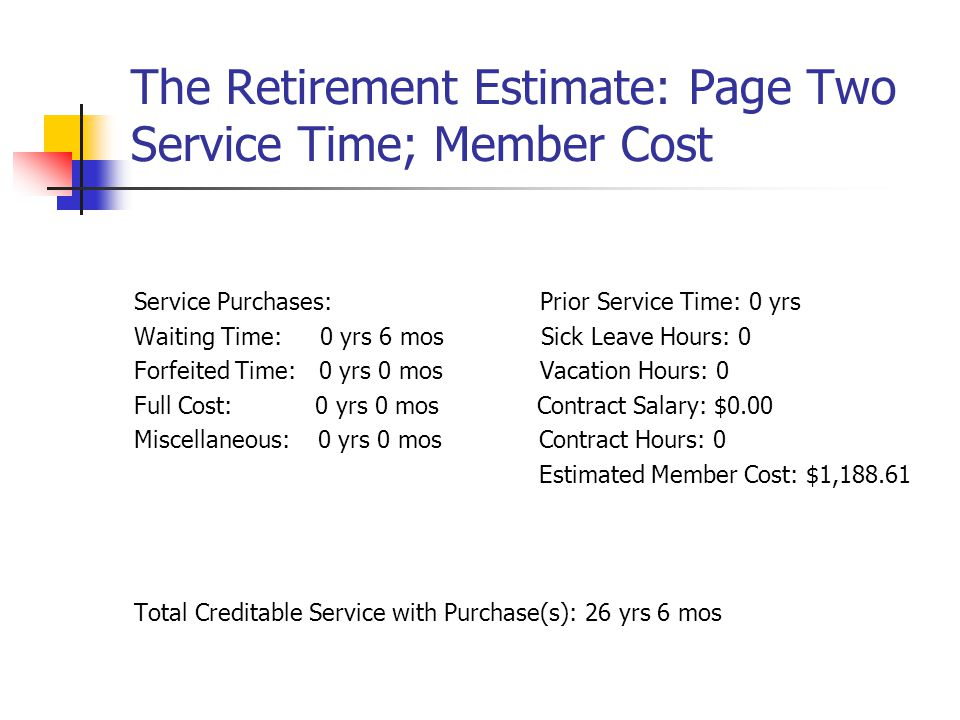 The Retirement Estimate: Page Two Service Time; Member Cost Service Purchases: Prior Service Time: 0 yrs Waiting Time: 0 yrs 6 mos Sick Leave Hours: 0 Forfeited Time: 0 yrs 0 mos Vacation Hours: 0 Full Cost: 0 yrs 0 mos Contract Salary: $0.00 Miscellaneous: 0 yrs 0 mos Contract Hours: 0 Estimated Member Cost: $1,188.61 Total Creditable Service with Purchase(s): 26 yrs 6 mos