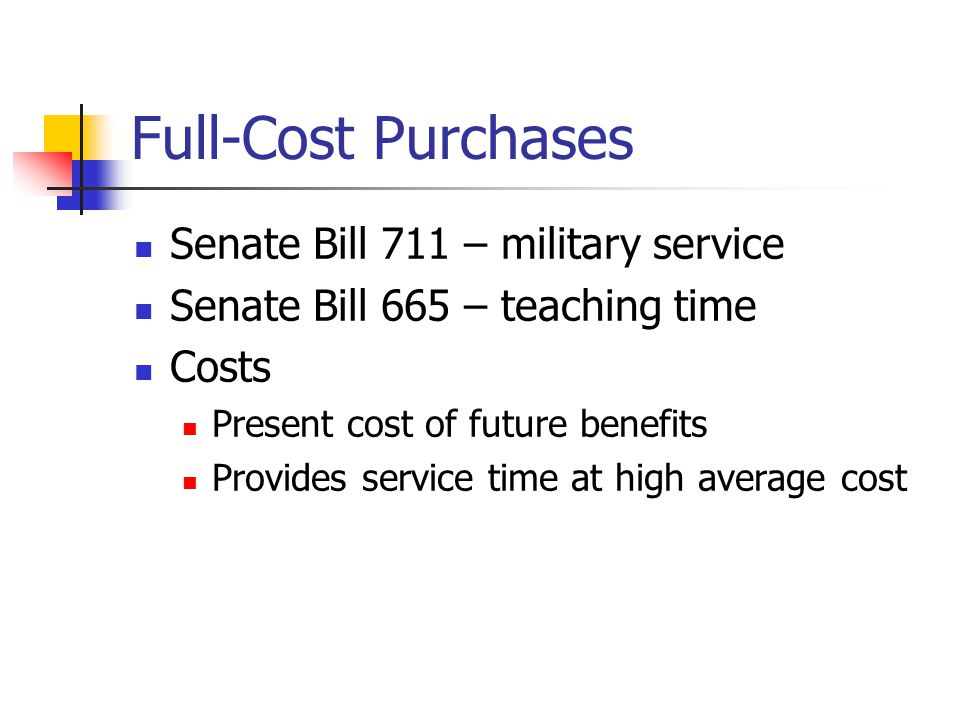 Full-Cost Purchases Senate Bill 711 – military service Senate Bill 665 – teaching time Costs Present cost of future benefits Provides service time at high average cost