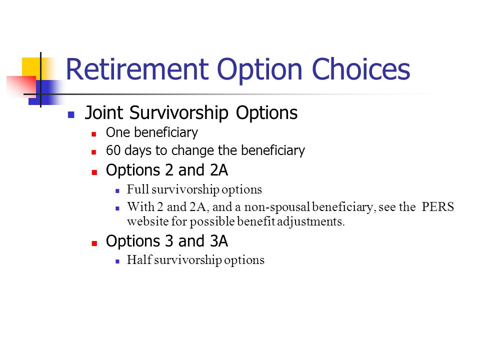 Retirement Option Choices Joint Survivorship Options One beneficiary 60 days to change the beneficiary Options 2 and 2A Full survivorship options With 2 and 2A, and a non-spousal beneficiary, see the PERS website for possible benefit adjustments.