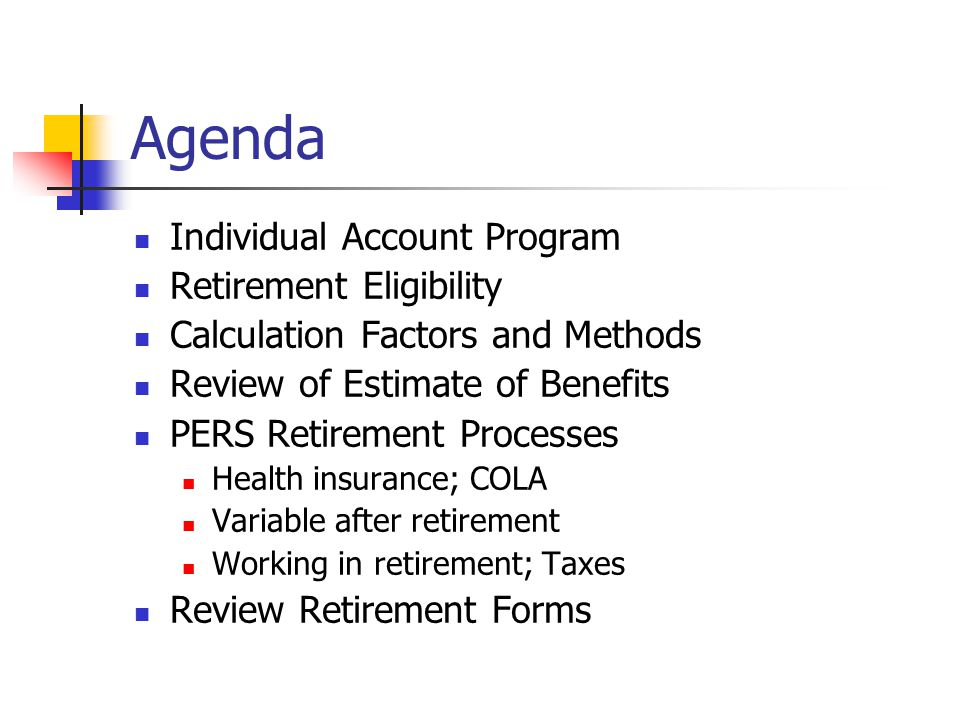 Agenda Individual Account Program Retirement Eligibility Calculation Factors and Methods Review of Estimate of Benefits PERS Retirement Processes Health insurance; COLA Variable after retirement Working in retirement; Taxes Review Retirement Forms