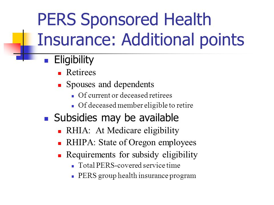 PERS Sponsored Health Insurance: Additional points Eligibility Retirees Spouses and dependents Of current or deceased retirees Of deceased member eligible to retire Subsidies may be available RHIA: At Medicare eligibility RHIPA: State of Oregon employees Requirements for subsidy eligibility Total PERS-covered service time PERS group health insurance program