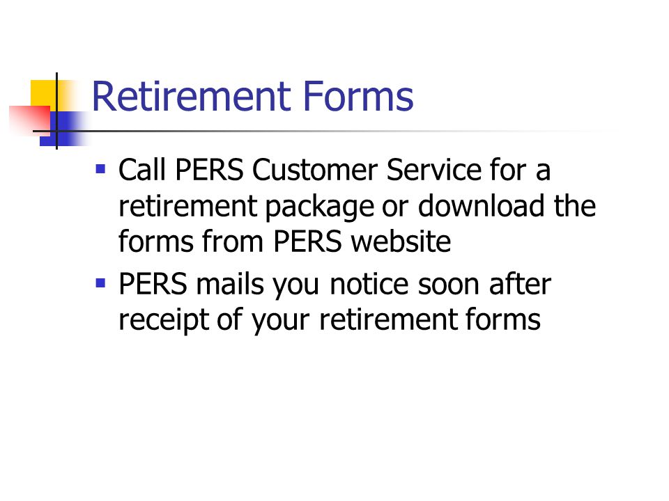 Retirement Forms  Call PERS Customer Service for a retirement package or download the forms from PERS website  PERS mails you notice soon after receipt of your retirement forms