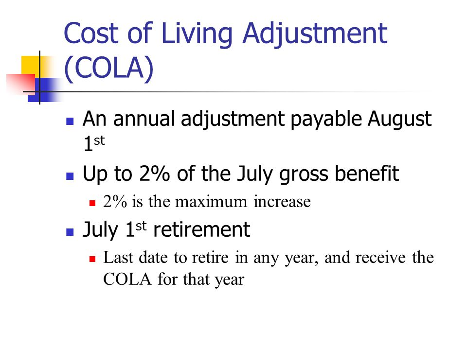 Cost of Living Adjustment (COLA) An annual adjustment payable August 1 st Up to 2% of the July gross benefit 2% is the maximum increase July 1 st retirement Last date to retire in any year, and receive the COLA for that year