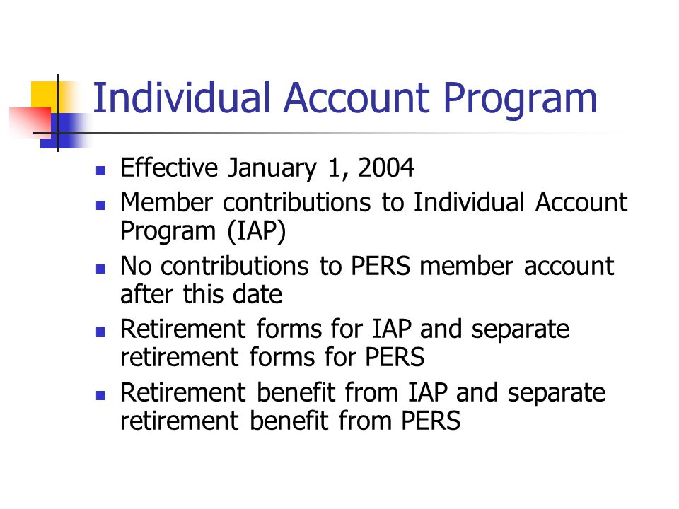 Individual Account Program Effective January 1, 2004 Member contributions to Individual Account Program (IAP) No contributions to PERS member account after this date Retirement forms for IAP and separate retirement forms for PERS Retirement benefit from IAP and separate retirement benefit from PERS