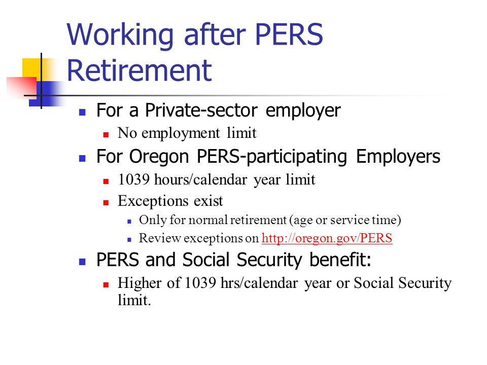 Working after PERS Retirement For a Private-sector employer No employment limit For Oregon PERS-participating Employers 1039 hours/calendar year limit Exceptions exist Only for normal retirement (age or service time) Review exceptions on http://oregon.gov/PERS PERS and Social Security benefit: Higher of 1039 hrs/calendar year or Social Security limit.