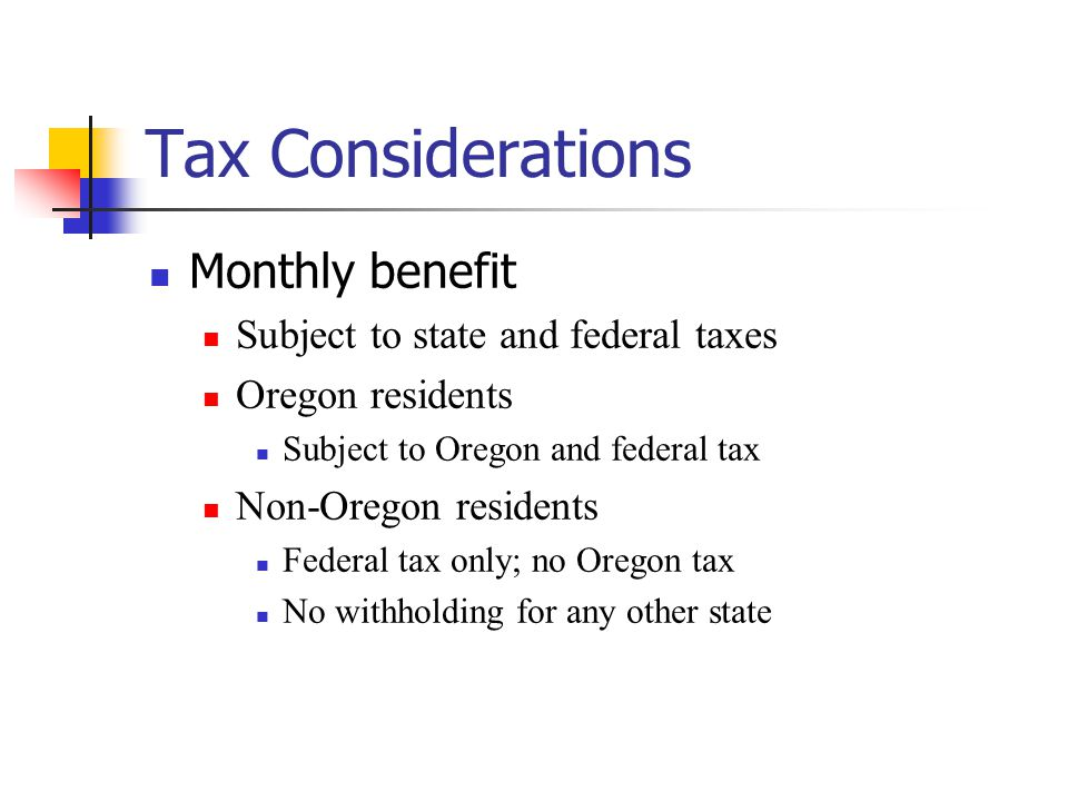 Tax Considerations Monthly benefit Subject to state and federal taxes Oregon residents Subject to Oregon and federal tax Non-Oregon residents Federal tax only; no Oregon tax No withholding for any other state