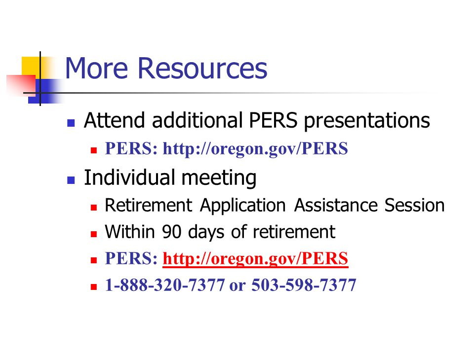 More Resources Attend additional PERS presentations PERS: http://oregon.gov/PERS Individual meeting Retirement Application Assistance Session Within 90 days of retirement PERS: http://oregon.gov/PERShttp://oregon.gov/PERS 1-888-320-7377 or 503-598-7377
