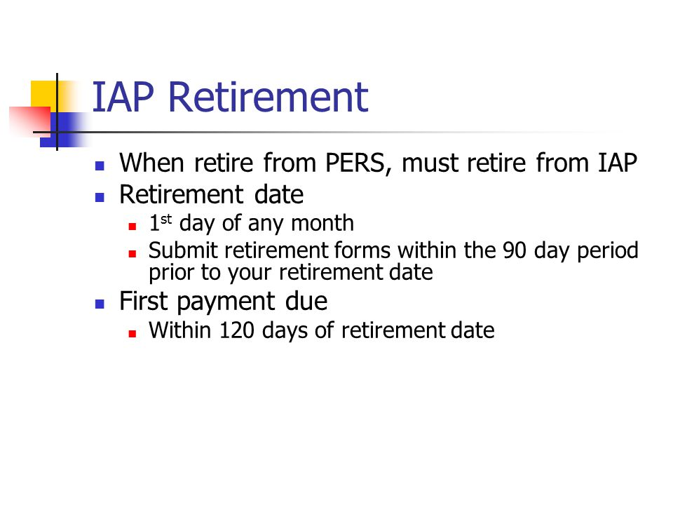IAP Distributions IAP retirement benefit choices Lump sum (mailed direct to member) Installments over 5-10-15-20 year periods, or Anticipated Life Span Option Can receive IAP distributions only after separation from PERS covered employment IAP cannot be used for Trustee to Trustee Transfers