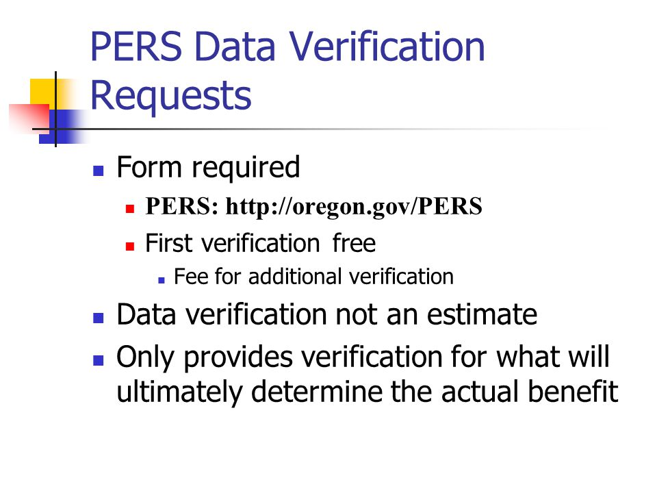 PERS Data Verification Requests Form required PERS: http://oregon.gov/PERS First verification free Fee for additional verification Data verification not an estimate Only provides verification for what will ultimately determine the actual benefit
