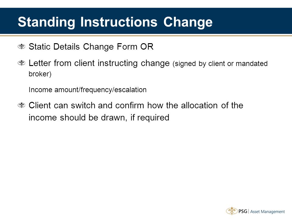 Standing Instructions Change Static Details Change Form OR Letter from client instructing change (signed by client or mandated broker) Income amount/frequency/escalation Client can switch and confirm how the allocation of the income should be drawn, if required