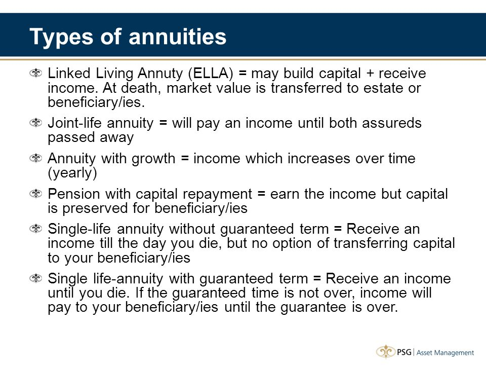 Types of annuities Linked Living Annuty (ELLA) = may build capital + receive income.