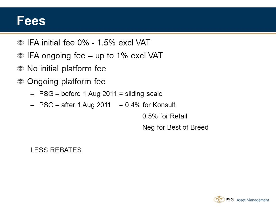 Fees IFA initial fee 0% - 1.5% excl VAT IFA ongoing fee – up to 1% excl VAT No initial platform fee Ongoing platform fee –PSG – before 1 Aug 2011 = sliding scale –PSG – after 1 Aug 2011 = 0.4% for Konsult 0.5% for Retail Neg for Best of Breed LESS REBATES