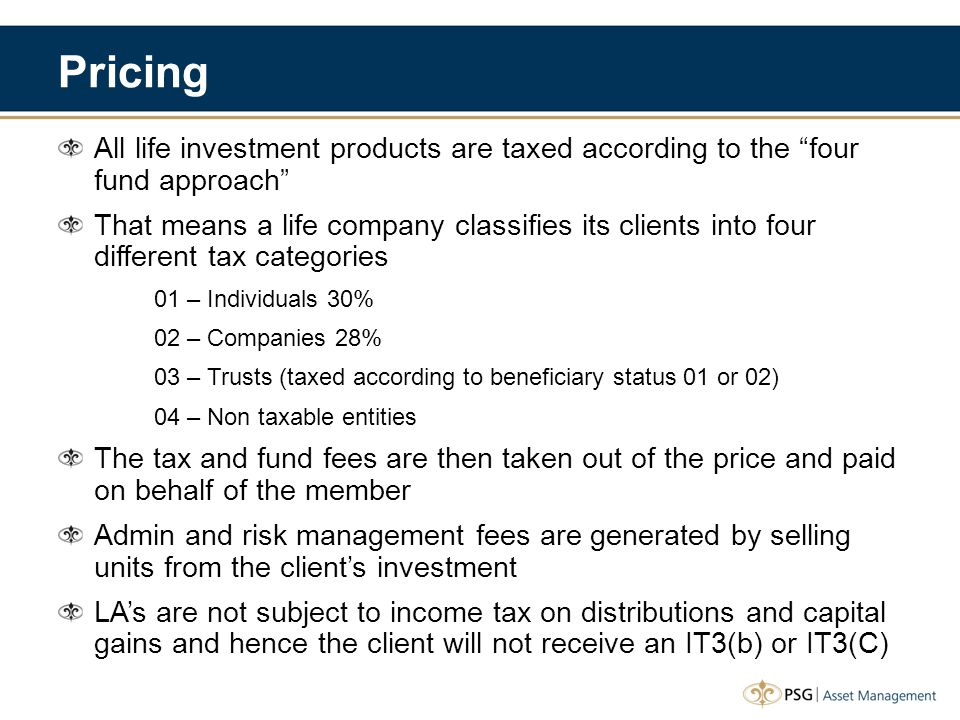 Pricing All life investment products are taxed according to the four fund approach That means a life company classifies its clients into four different tax categories 01 – Individuals 30% 02 – Companies 28% 03 – Trusts (taxed according to beneficiary status 01 or 02) 04 – Non taxable entities The tax and fund fees are then taken out of the price and paid on behalf of the member Admin and risk management fees are generated by selling units from the client's investment LA's are not subject to income tax on distributions and capital gains and hence the client will not receive an IT3(b) or IT3(C)