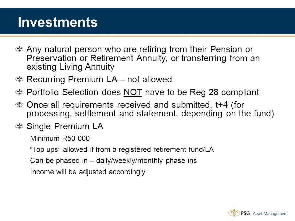 Investments Any natural person who are retiring from their Pension or Preservation or Retirement Annuity, or transferring from an existing Living Annuity Recurring Premium LA – not allowed Portfolio Selection does NOT have to be Reg 28 compliant Once all requirements received and submitted, t+4 (for processing, settlement and statement, depending on the fund) Single Premium LA Minimum R50 000 Top ups allowed if from a registered retirement fund/LA Can be phased in – daily/weekly/monthly phase ins Income will be adjusted accordingly