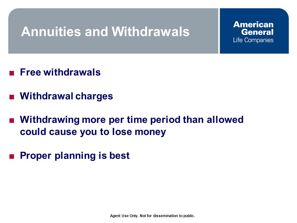 Annuities and Withdrawals ■Free withdrawals ■Withdrawal charges ■Withdrawing more per time period than allowed could cause you to lose money ■Proper planning is best