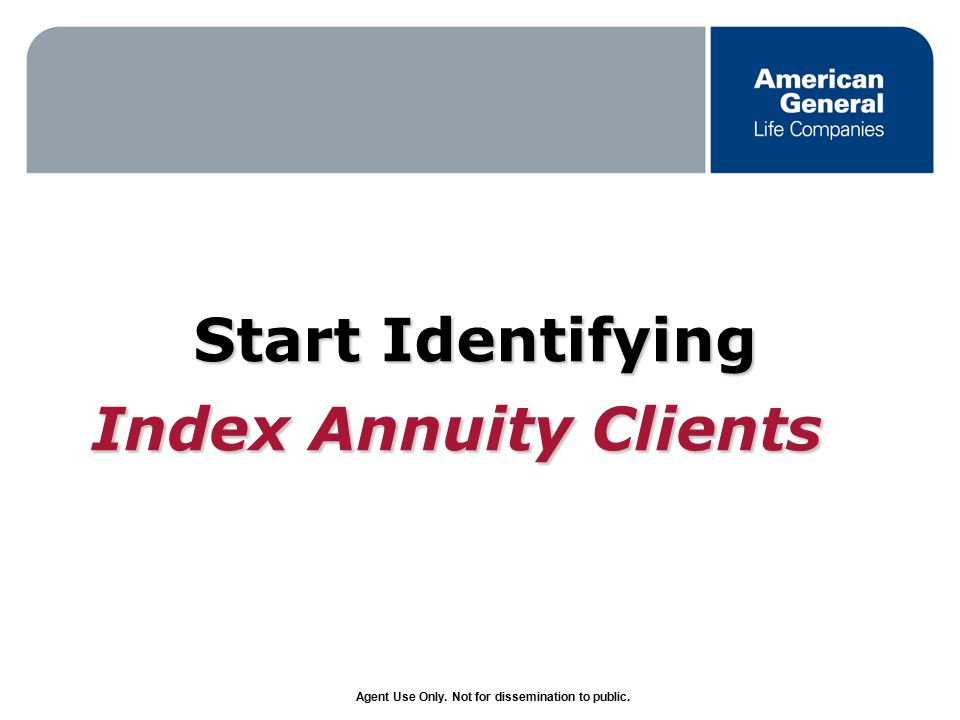 Agent Use Only. Not for dissemination to public. Start Identifying Index Annuity Clients