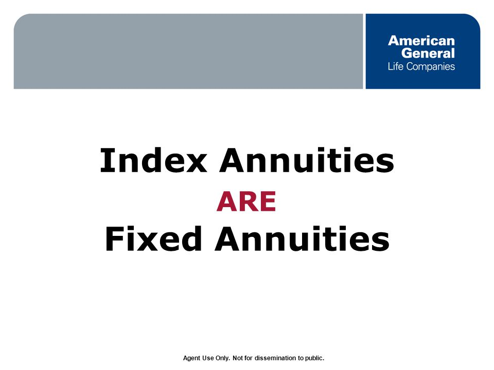 Agent Use Only. Not for dissemination to public. Index Annuities ARE Fixed Annuities