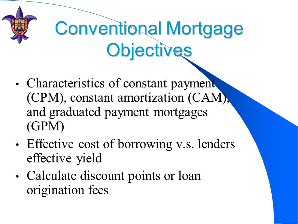 Conventional Mortgage Objectives Characteristics of constant payment (CPM), constant amortization (CAM), and graduated payment mortgages (GPM) Effective cost of borrowing v.s.