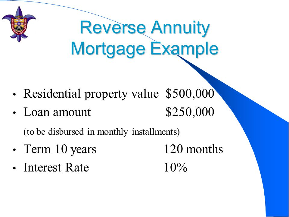 Reverse Annuity Mortgage Example Residential property value $500,000 Loan amount $250,000 (to be disbursed in monthly installments) Term 10 years 120 months Interest Rate 10%