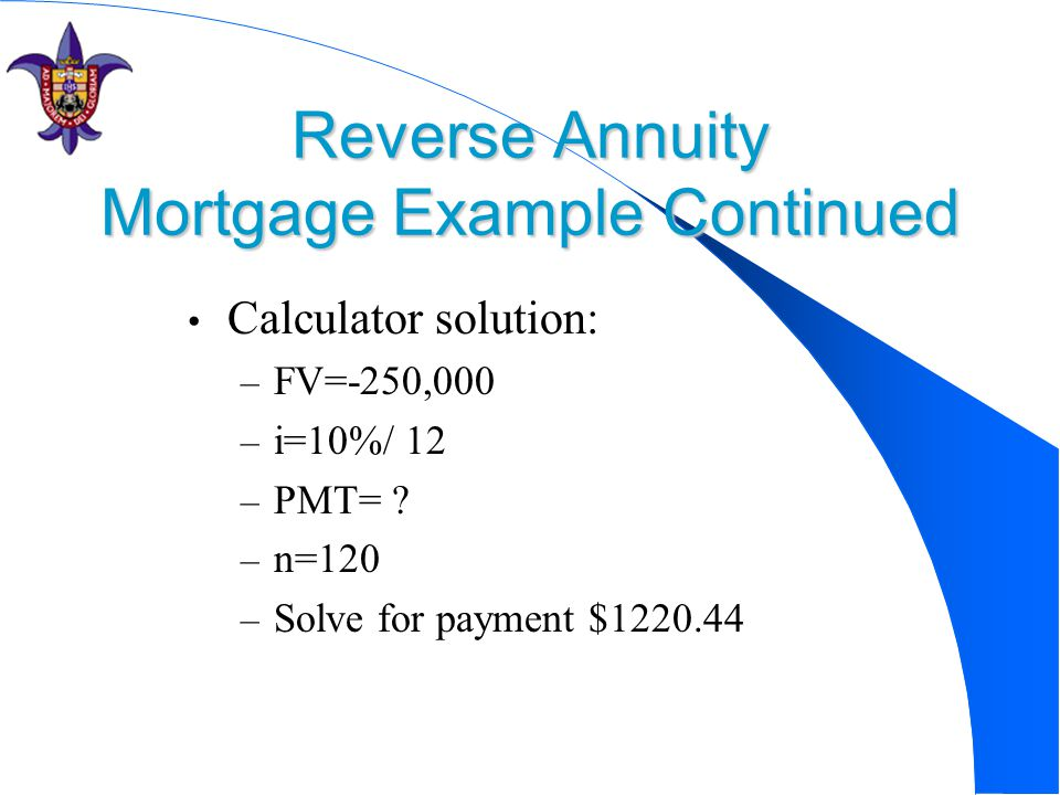 Reverse Annuity Mortgage Example Continued Calculator solution: – FV=-250,000 – i=10%/ 12 – PMT= .