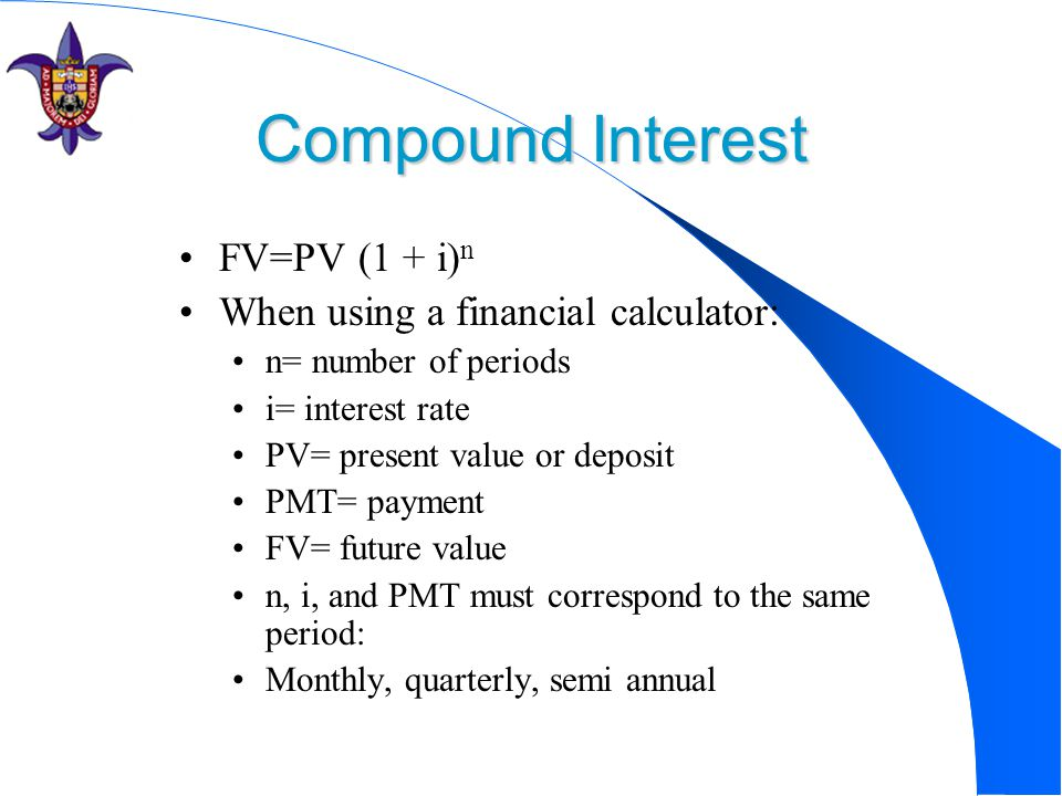 Compound Interest FV=PV (1 + i) n When using a financial calculator: n= number of periods i= interest rate PV= present value or deposit PMT= payment FV= future value n, i, and PMT must correspond to the same period: Monthly, quarterly, semi annual or yearly.