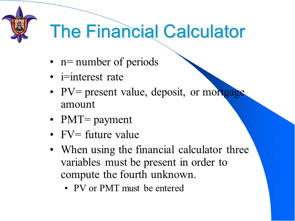 The Financial Calculator n= number of periods i=interest rate PV= present value, deposit, or mortgage amount PMT= payment FV= future value When using the financial calculator three variables must be present in order to compute the fourth unknown.