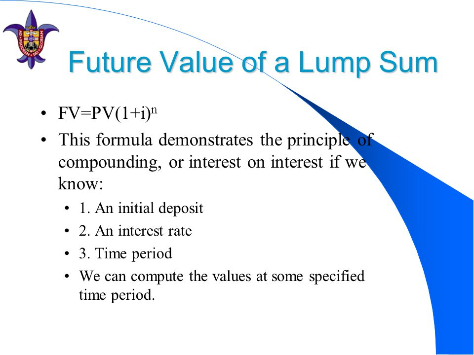 Future Value of a Lump Sum FV=PV(1+i) n This formula demonstrates the principle of compounding, or interest on interest if we know: 1.