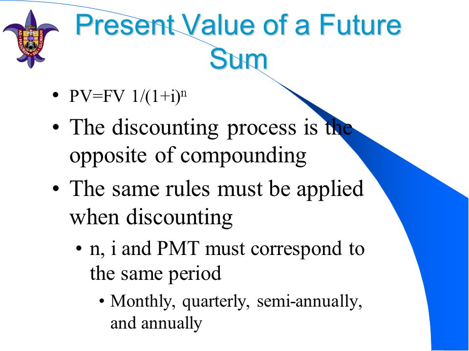Present Value of a Future Sum PV=FV 1/(1+i) n The discounting process is the opposite of compounding The same rules must be applied when discounting n, i and PMT must correspond to the same period Monthly, quarterly, semi-annually, and annually