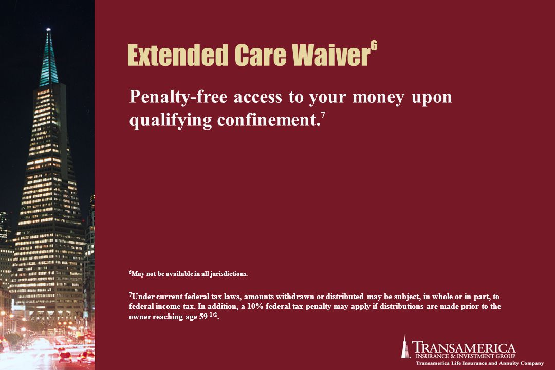 Extended Care Waiver 6 Penalty-free access to your money upon qualifying confinement.