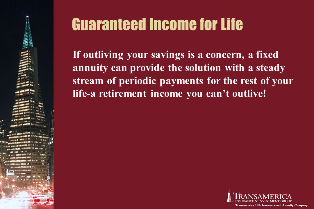Guaranteed Income for Life If outliving your savings is a concern, a fixed annuity can provide the solution with a steady stream of periodic payments for the rest of your life-a retirement income you can't outlive!