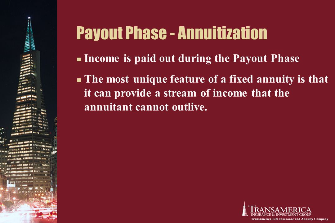 Payout Phase - Annuitization Income is paid out during the Payout Phase The most unique feature of a fixed annuity is that it can provide a stream of income that the annuitant cannot outlive.