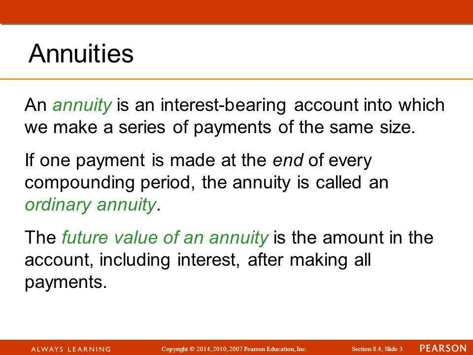 Copyright © 2014, 2010, 2007 Pearson Education, Inc.Section 8.4, Slide 4 Annuities Suppose that in January you begin making payments of $100 at the end of each month into an account paying 12% yearly interest compounded monthly.