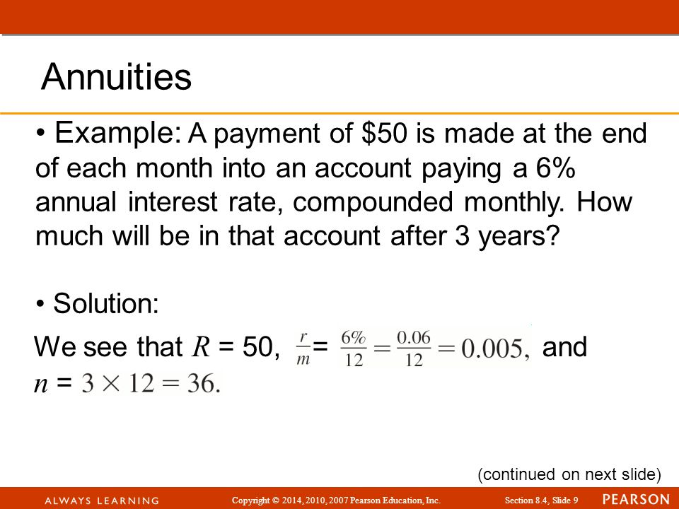 Copyright © 2014, 2010, 2007 Pearson Education, Inc.Section 8.4, Slide 9 Example: A payment of $50 is made at the end of each month into an account paying a 6% annual interest rate, compounded monthly.