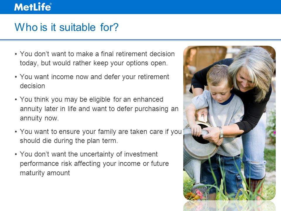 Who is it suitable for? You don't want to make a final retirement decision today, but would rather keep your options open. You want income now and def