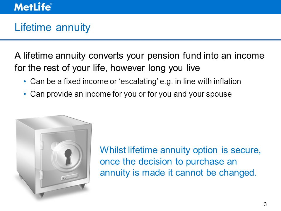 Lifetime annuity A lifetime annuity converts your pension fund into an income for the rest of your life, however long you live Can be a fixed income o