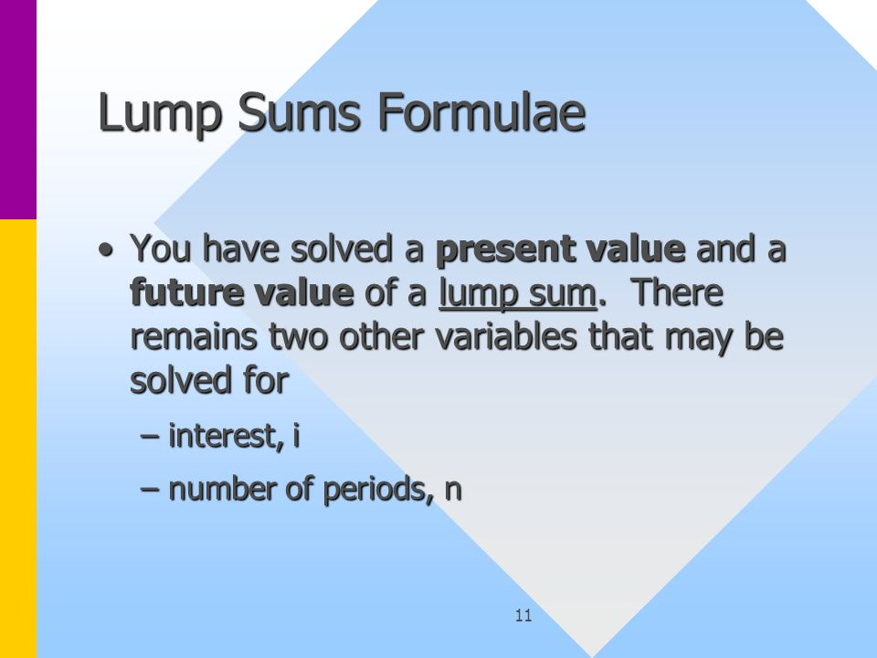 11 Lump Sums Formulae You have solved a present value and a future value of a lump sum.