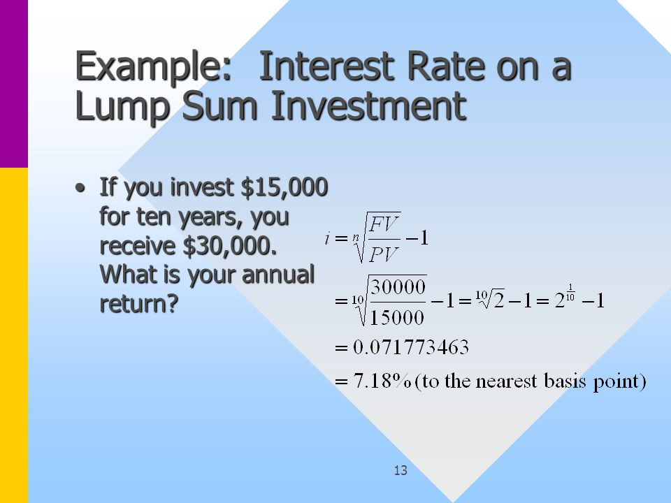 13 Example: Interest Rate on a Lump Sum Investment If you invest $15,000 for ten years, you receive $30,000.