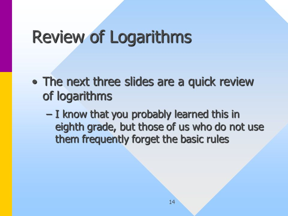 14 Review of Logarithms The next three slides are a quick review of logarithmsThe next three slides are a quick review of logarithms –I know that you probably learned this in eighth grade, but those of us who do not use them frequently forget the basic rules
