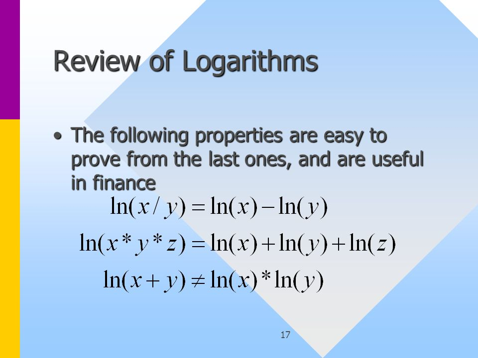 17 Review of Logarithms The following properties are easy to prove from the last ones, and are useful in financeThe following properties are easy to prove from the last ones, and are useful in finance