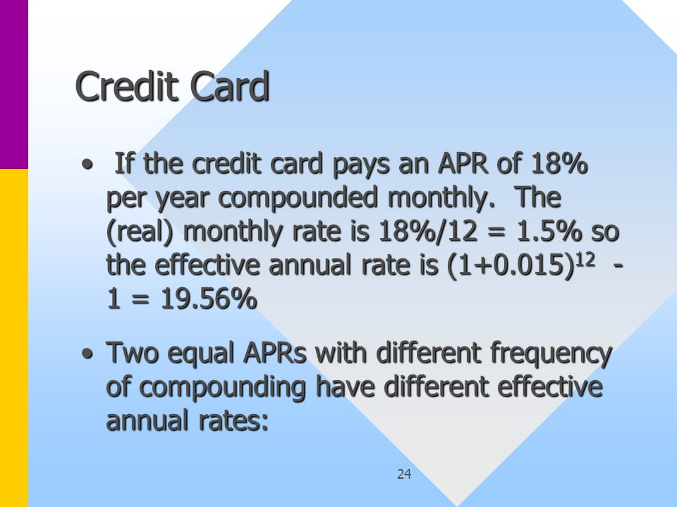 24 Credit Card If the credit card pays an APR of 18% per year compounded monthly. The (real) monthly rate is 18%/12 = 1.5% so the effective annual rat