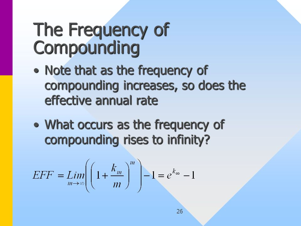 26 The Frequency of Compounding Note that as the frequency of compounding increases, so does the effective annual rateNote that as the frequency of compounding increases, so does the effective annual rate What occurs as the frequency of compounding rises to infinity What occurs as the frequency of compounding rises to infinity