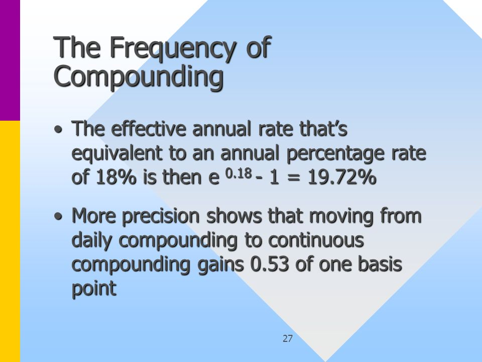 27 The Frequency of Compounding The effective annual rate that's equivalent to an annual percentage rate of 18% is then e 0.18 - 1 = 19.72%The effective annual rate that's equivalent to an annual percentage rate of 18% is then e 0.18 - 1 = 19.72% More precision shows that moving from daily compounding to continuous compounding gains 0.53 of one basis pointMore precision shows that moving from daily compounding to continuous compounding gains 0.53 of one basis point