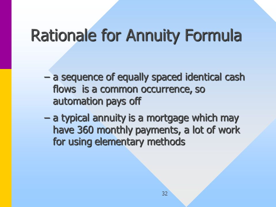 32 Rationale for Annuity Formula –a sequence of equally spaced identical cash flows is a common occurrence, so automation pays off –a typical annuity is a mortgage which may have 360 monthly payments, a lot of work for using elementary methods
