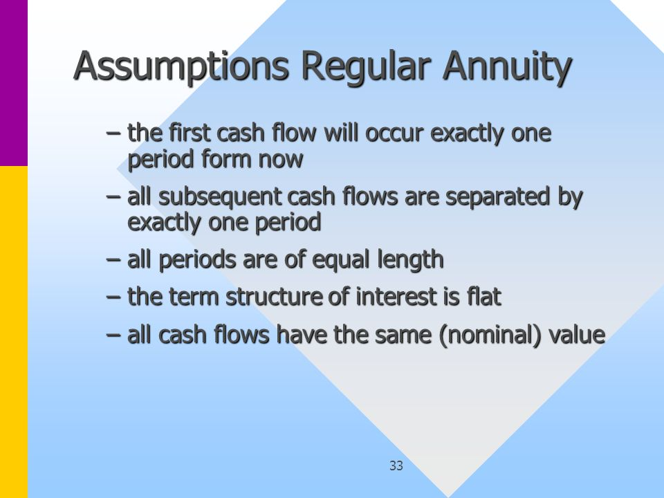 33 Assumptions Regular Annuity –the first cash flow will occur exactly one period form now –all subsequent cash flows are separated by exactly one period –all periods are of equal length –the term structure of interest is flat –all cash flows have the same (nominal) value