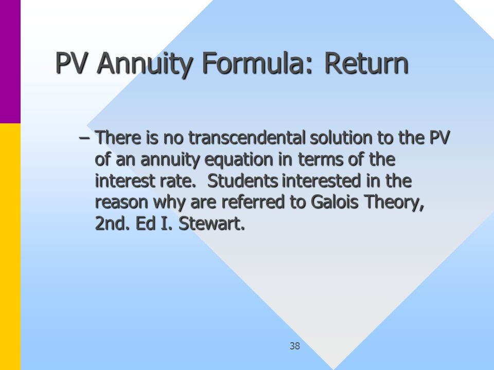 38 PV Annuity Formula: Return –There is no transcendental solution to the PV of an annuity equation in terms of the interest rate.