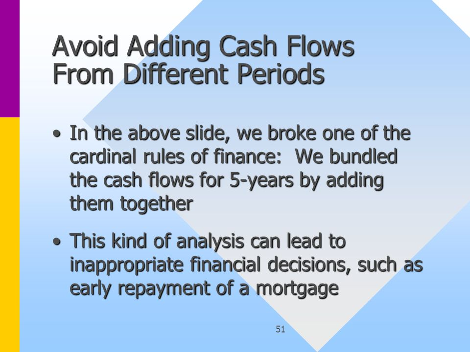 51 Avoid Adding Cash Flows From Different Periods In the above slide, we broke one of the cardinal rules of finance: We bundled the cash flows for 5-y