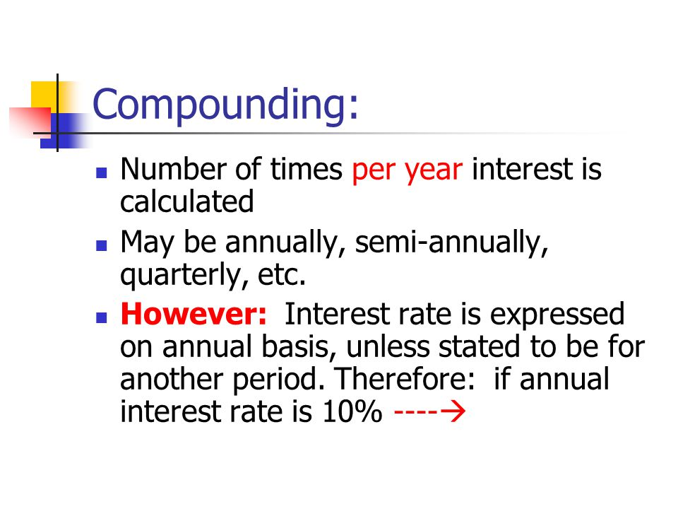Compounding: Number of times per year interest is calculated May be annually, semi-annually, quarterly, etc. However: Interest rate is expressed on an